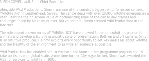 SIMON COWELL M.B.E. - Chief Executive Alongside Wild Productions, Simon runs one of the country's biggest wildlife rescue centres, 'Wildlife Aid' in Leatherhead, Surrey. The centre deals with over 20,000 wildlife emergencies a year. Realising the on-screen value of documenting some of the day to day dramas and challenges faced by his team of over 300 volunteers, Simon created Wild Productions in the late 90's. The subsequent eleven series of' Wildlife SOS' have allowed Simon to exploit his passion for animals and develop a truly idiosyncratic style of presentation. Both on and off camera, Simon is an intuitive producer. He now exploits every opportunity to get key messages about wildlife and the fragility of the environment to as wide an audience as possible. Wild Productions has enabled him to embrace and launch other programme projects and to take up issues on a global scale. A one time former City sugar broker, Simon was awarded the MBE for services to wildlife in 2005.